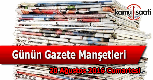 20 Ağustos 2016 Cumartesi Gazete Manşetleri