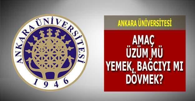 Ankara Üniversitesi'nin amacı üzüm mü yemek yoksa bağcıyı mı dövmek?