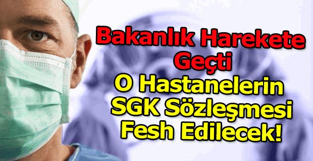 Bakanlık harekete geçti O Hastanelerin SGK Sözleşmesi Fesh Edilecek!
