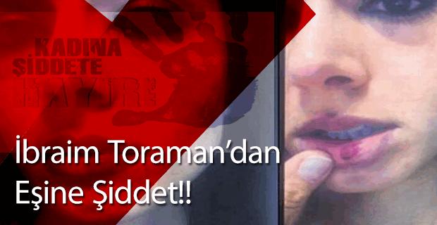 Kadına şiddetin adresi bu kez, İbrahim Toraman!