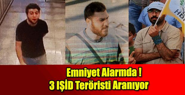 Emniyet alarmda! 3 IŞİD teröristi aranıyor