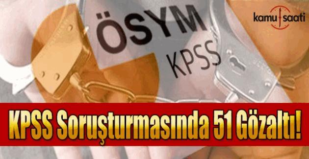 KPSS soruşturmasında 51 kişiye gözaltı kararı!