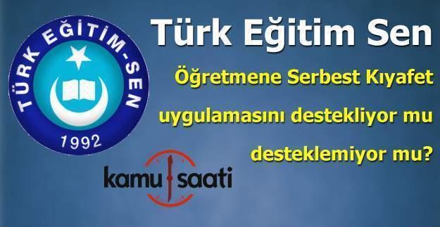 Türk Eğitim Sen öğretmene serbest kıyafet uygulamasının yanında mı karşısında mı?