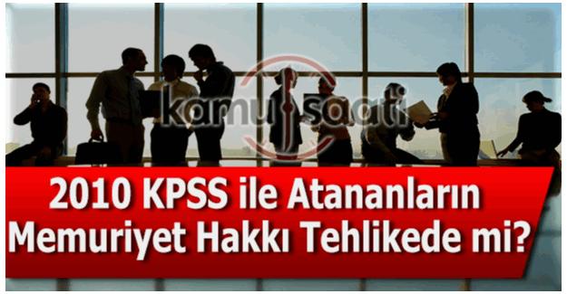 2010 KPSS ile atananların memuriyet hakkı tehlikede mi?