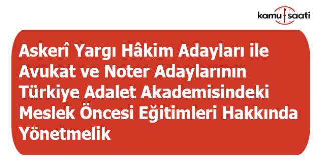 Askerî Yargı Hâkim Adayları ile Avukat ve Noter Adaylarının Türkiye Adalet Akademisindeki Meslek Öncesi Eğitimleri Hakkında Yönetmelik