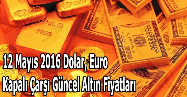 12 Mayıs 2016 Dolar, Euro ve Kapalı Çarşı güncel altın fiyatları