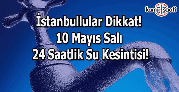 İstanbullular Dikkat! 10 Mayıs Salı günü 24 saatlik su kesintisi!