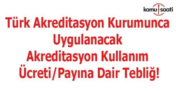 Türk Akreditasyon Kurumunca Uygulanacak Akreditasyon Kullanım Ücreti/Payına Dair Tebliğ