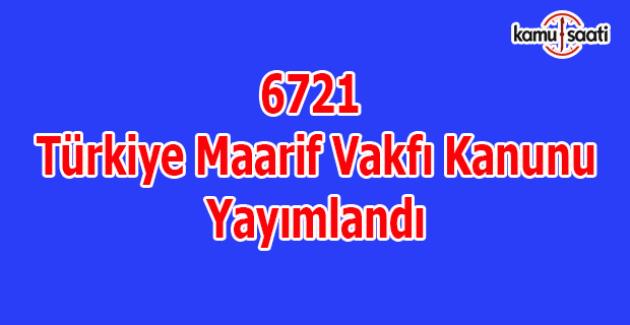 6721 Türkiye Maarif Vakfı Kanunu yayımlandı