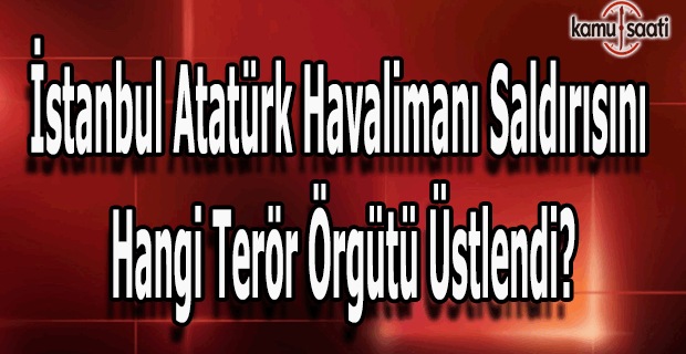 Atatürk Havalimanı saldırısını kim üstlendi?