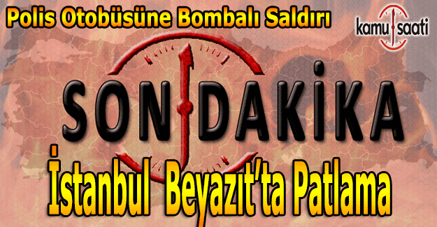 Son Dakika: İstanbul Beyazıt'ta patlama, polis otobüsüne bombalı saldırı