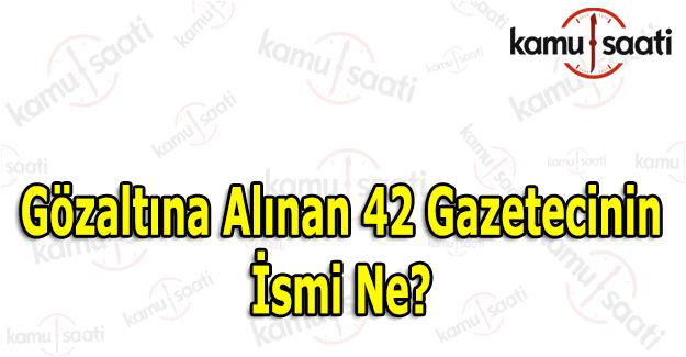 Gözaltına alınan 42 gazeteci kim? FETÖ'cü gazetecilerin isimleri belli oldu mu?