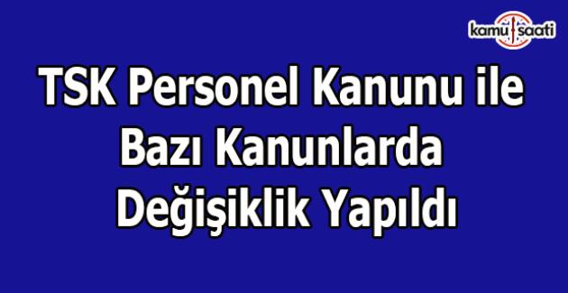 TSK Personel Kanunu ile Bazı Kanunlarda Değişiklik Yapıldı