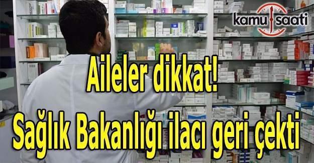 Aileler dikkat! Sağlık Bakanlığı ilacı geri çekti