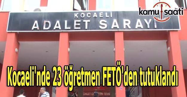 Kocaeli'nde 23 öğretmen FETÖ'den tutuklandı