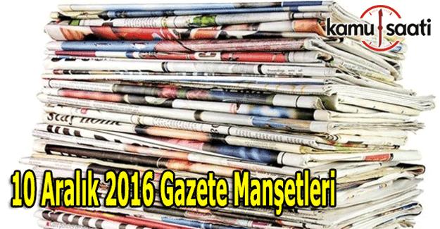 10 Aralık 2016 Gazete Manşetleri