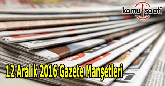 12 Aralık 2016 Gazete Manşetleri