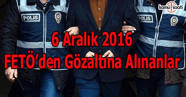 6 Aralık 2016 FETÖ'den gözaltına alınanlar