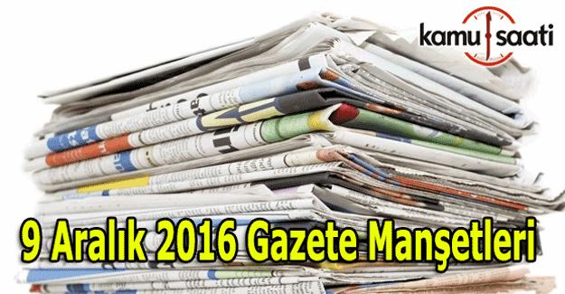 9 Aralık 2016 Cuma Gazete Manşetleri