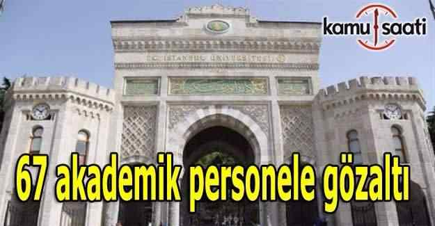 İstanbul Üniversitesi'nde 67 akademik personele gözaltı