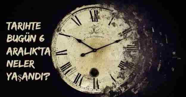 Tarihte bugün (6 Aralık) neler yaşandı?
