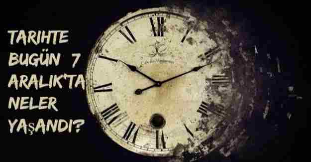 Tarihte bugün (7 Aralık) neler yaşandı?