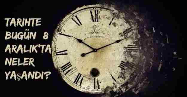 Tarihte bugün (8 Aralık) neler yaşandı?
