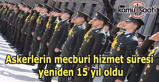 Askerlerin mecburi hizmet süresi yeniden 15 yıl oldu