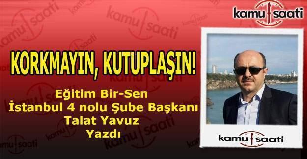 Eğitim Bir-Sen İstanbul 4. Nolu Şube Başkanı Talat Yavuz yazdı; Korkmayın, Kutuplaşın!