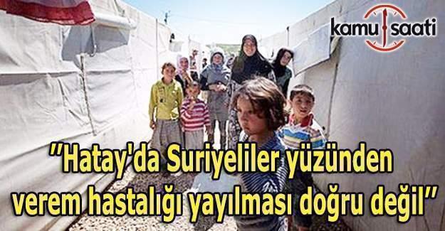 ''Hatay'da Suriyeliler yüzünden verem hastalığı yayılması doğru değil''