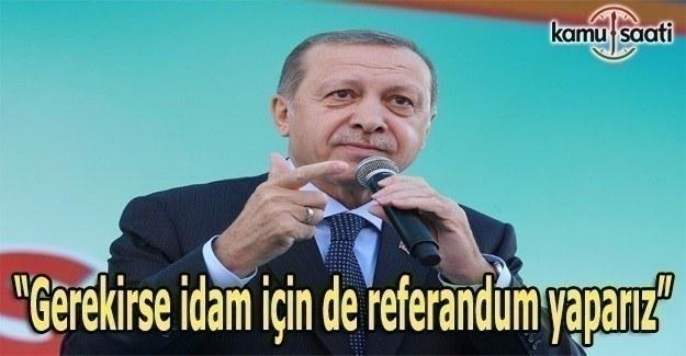 Erdoğan: Gerekirse idam için de referandum yaparız