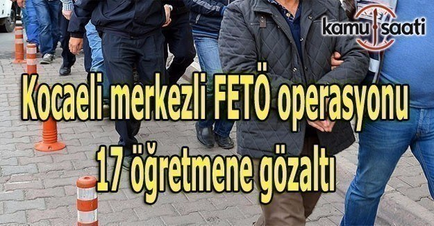 Kocaeli merkezli FETÖ operasyonu: 17 öğretmene gözaltı