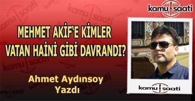 Ahmet Aydınsoy yazdı - Mehmet Akif'e Kimler  Vatan Haini Gibi Davrandı?