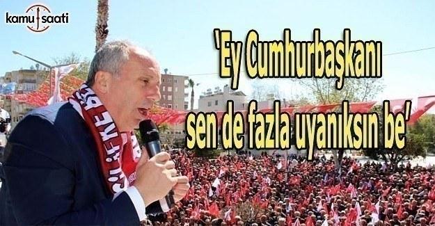 CHP'li İnce: Ey Cumhurbaşkanı sen de fazla uyanıksın be