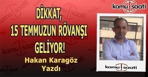 Hakan Karagöz Yazdı - DİKKAT, 15 TEMMUZUN RÖVANŞI GELİYOR!