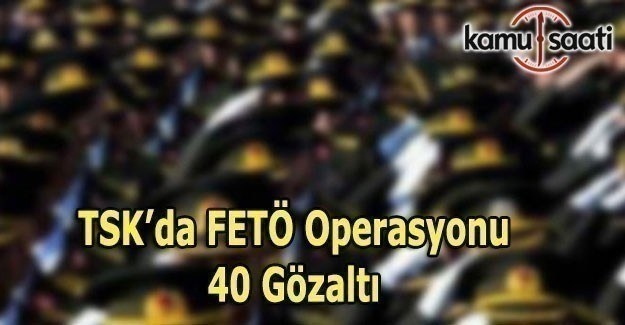 TSK'da Bylock operasyonu 40 gözaltı