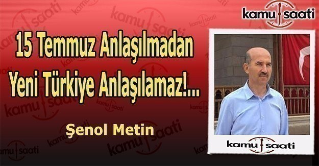 15 Temmuz Anlaşılmadan Yeni Türkiye Anlaşılamaz!...