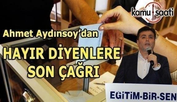 Ahmet Aydınsoy'dan HAYIR DİYENLERE SON ÇAĞRI