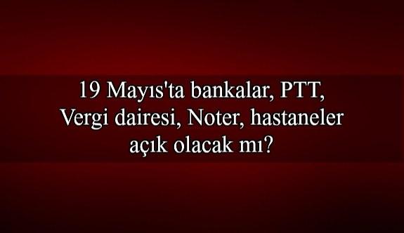 19 Mayıs'ta bankalar, PTT, vergi dairesi, Noter, hastaneler açık mı?