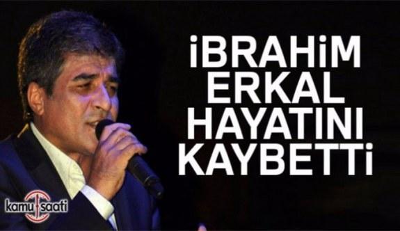 İbrahim Erkal hayatını kaybetti