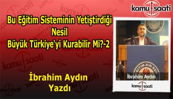 Bu Eğitim Sisteminin Yetiştirdiği Nesil Büyük Türkiye'yi Kurabilir Mi?-2 - İbrahim Aydın'ın Kaleminden