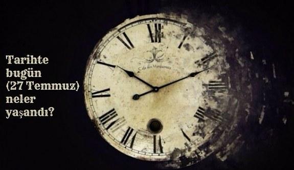 Tarihte bugün (27 Temmuz) neler yaşandı? Bugün ne oldu?