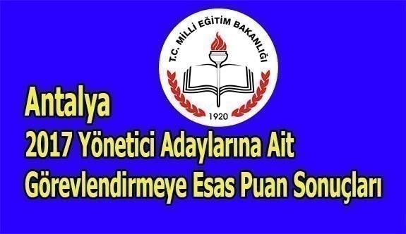 Antalya 2017 Yönetici Adaylarına Ait Görevlendirmeye Esas Puan Sonuçları