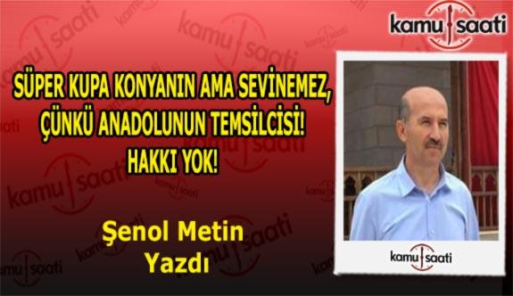 SÜPER KUPA KONYANIN AMA SEVİNEMEZ, ÇÜNKÜ ANADOLUNUN TEMSİLCİSİ! HAKKI YOK! - Şenol Metin'in kaleminden
