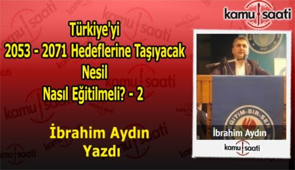 """İbrahim Aydın'ın Kaleminden """"Türkiye'yi 2053-2071 Hedeflerine Taşıyacak Nesil Nasıl Eğitilmeli? - 2"""""""