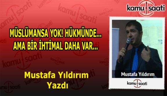 """Mustafa Yıldırım'ın kaleminden """"MÜSLÜMANSA YOK! HÜKMÜNDE… AMA BİR İHTİMAL DAHA VAR…"""""""