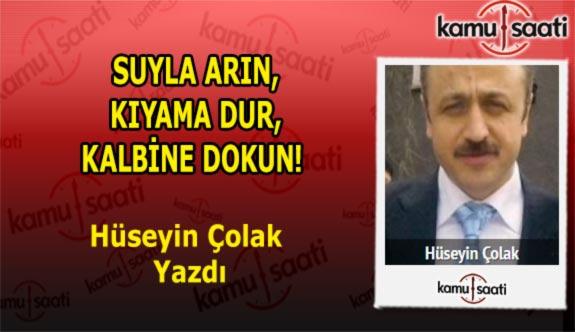 SUYLA ARIN, KIYAMA DUR, KALBİNE DOKUN! - Hüseyin Çolak'ın Kaleminden!