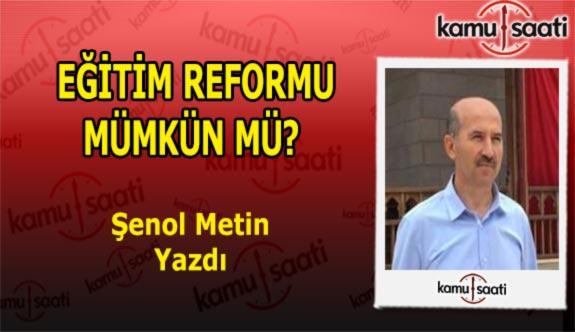 EĞİTİM REFORMU MÜMKÜN MÜ! - Şenol Metin'in Kaleminden!