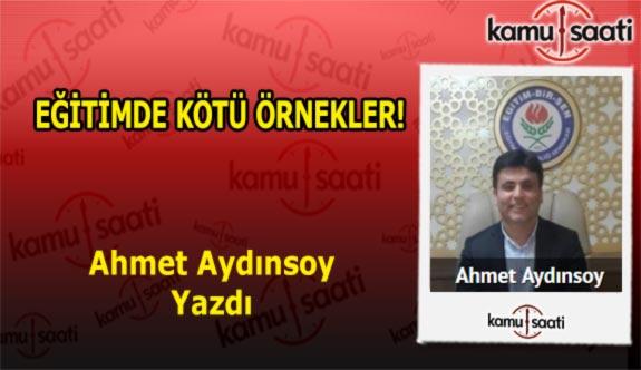 EĞİTİMDE KÖTÜ ÖRNEKLER! - Ahmet Aydınsoy'un Kaleminden!
