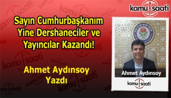 Sayın Cumhurbaşkanım Yine Dershaneciler ve Yayıncılar Kazandı! - Ahmet Aydınsoy'un Kaleminden!